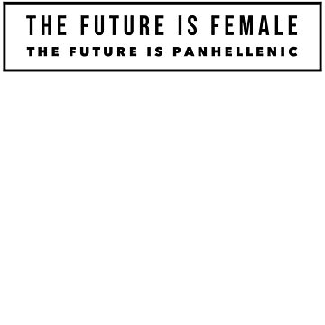 The Future is Female The future is Panhellenic ver 2 by mike11209