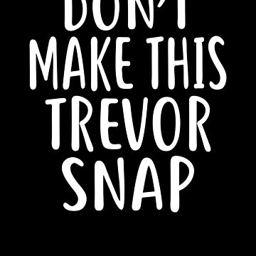 Don't Make This TREVOR Snap T-Shirt Name Shirt Funny by VKOKAY