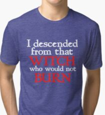 I descended form that witch that would not burn Tri-blend T-Shirt