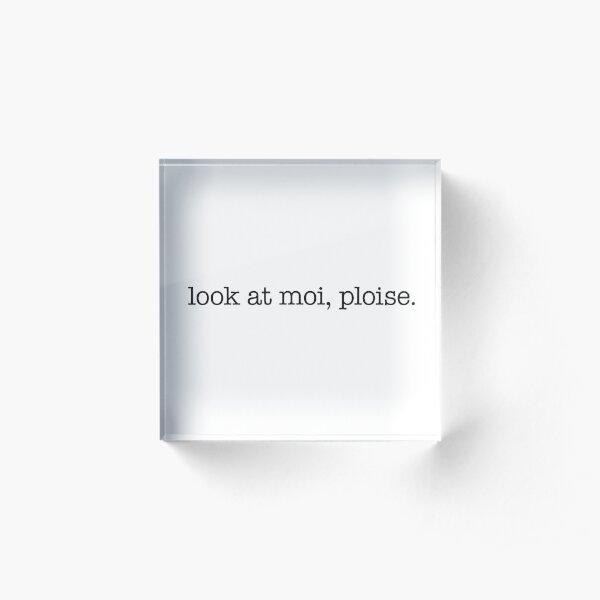 Look at moi, ploise! - black type Acrylic Block
