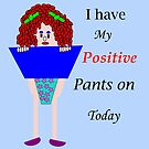 I have my positive pants on today by martisanne