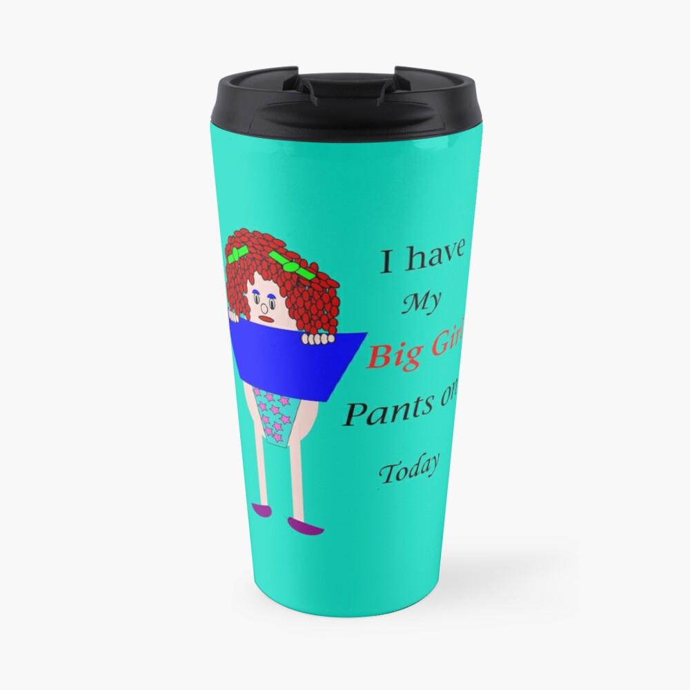 I have my big girl pants on today Travel Mug