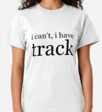 i can't, i have track Classic T-Shirt