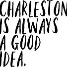 charleston is always a good idea by Daria Smith