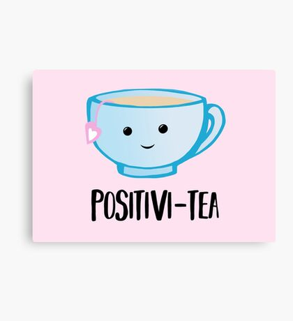 Positivi-TEA - Positivity - Good Luck Pun - Valentines Pun - Birthday Pun - Anniversary Pun - Tea Pun - Cute - Motivational Pun - Tea Cup Canvas Print