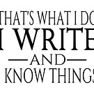 That's What I Do I Write And I Know Things by coolfuntees