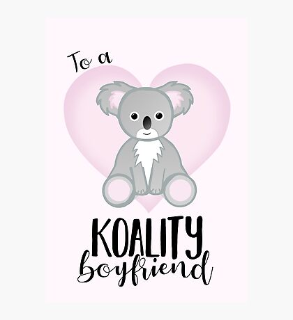 To a KOALITY Boyfriend - Koala - Valentine's Day Pun - Anniversary Pun - Animal Pun - Cute - Adorable - Birthday Pun - Australia Photographic Print
