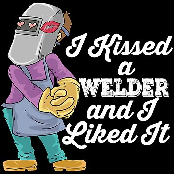 I Kissed A Welder And I Liked It - Welding Quotes Gift by yeoys