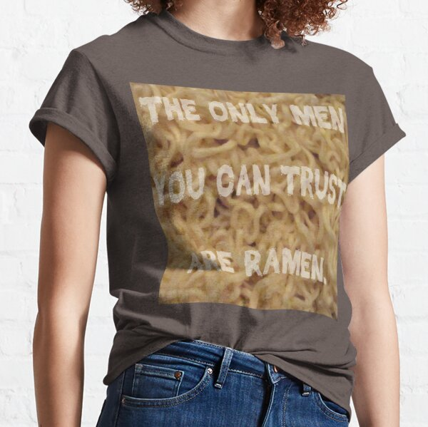 The Only Men You Can Trust are Ramen Classic T-Shirt