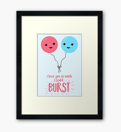 I love you so much I could BURST - Balloon Pun - Valentines Day - Valentines Pun - Anniversary Pun - Birthday Pun Framed Print