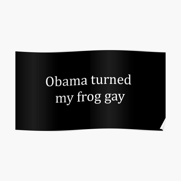 Obama turned my frog gay Poster