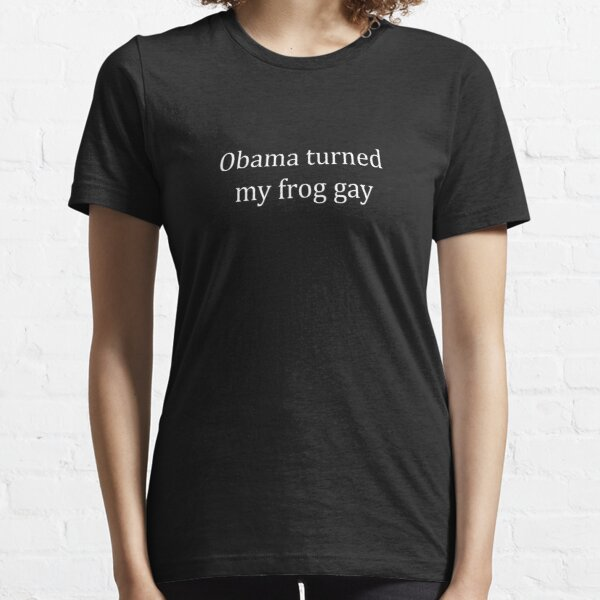 Obama turned my frog gay Essential T-Shirt