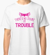 There's NO DOUBT I'm TROUBLE! Classic T-Shirt