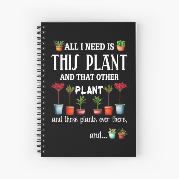 All I Need is this Plant and that other plant Spiral Notebook