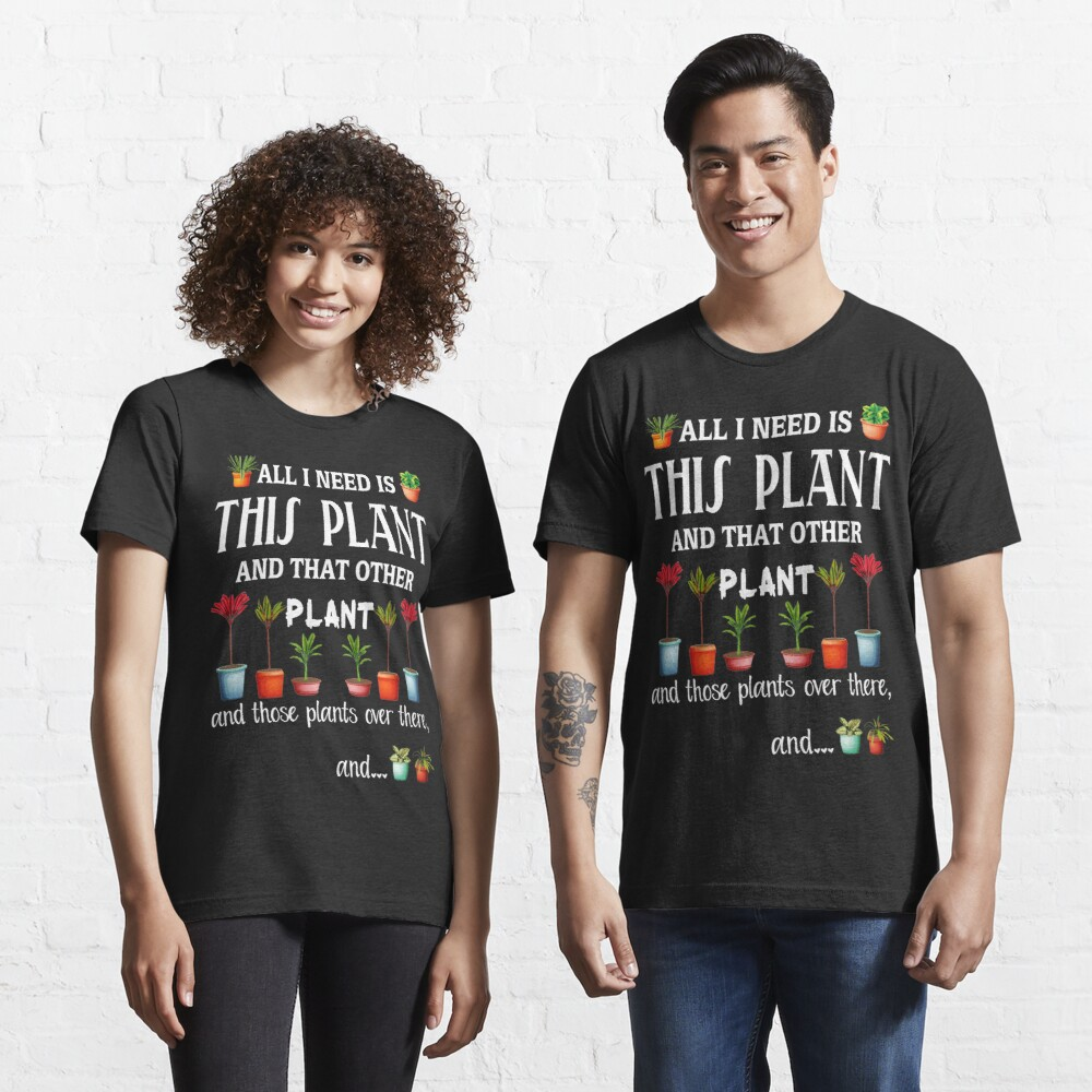 All I Need is this Plant and that other plant Essential T-Shirt