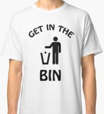Get In The Bin Classic T-Shirt