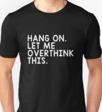 HANG ON LET ME OVERTHINK THIS Unisex T-Shirt