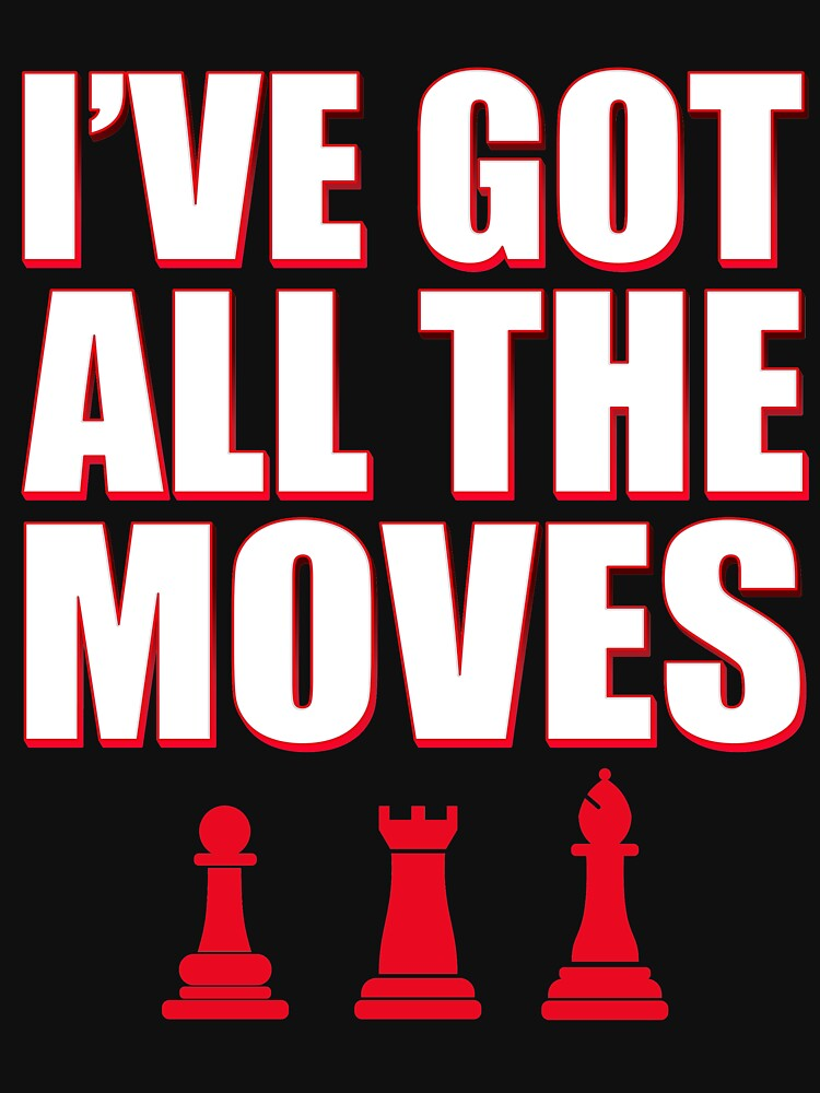I've Got All The Moves Funny Chess by TrendJunky