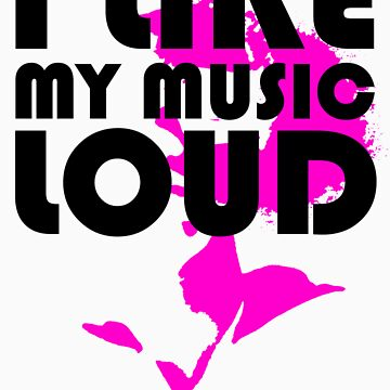 i like my music LOUD by ilikeitloud