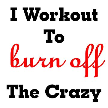 I Workout To Burn Off The Crazy Quote by BlackStarGirl