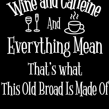 Funny Old Broad Meme Wine and Caffeine and everything Mean by funnytshirtemp