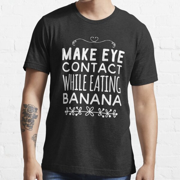 Make eye contact while eating banana Essential T-Shirt