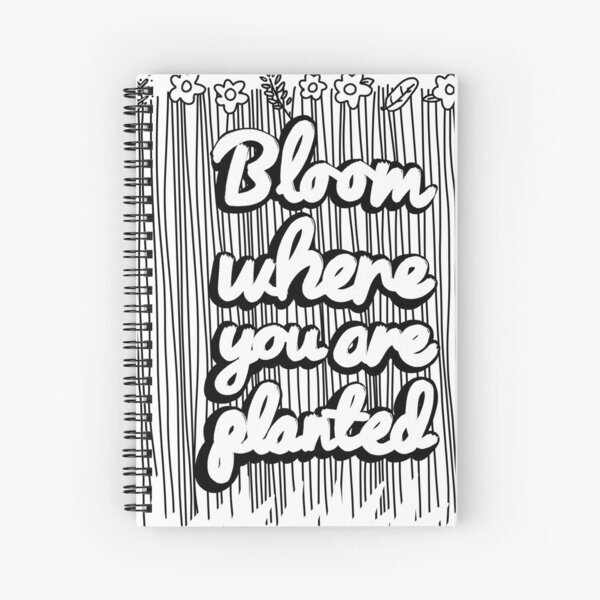 BLOOM WHERE YOURE PLANTED Shirts Spiral Notebook