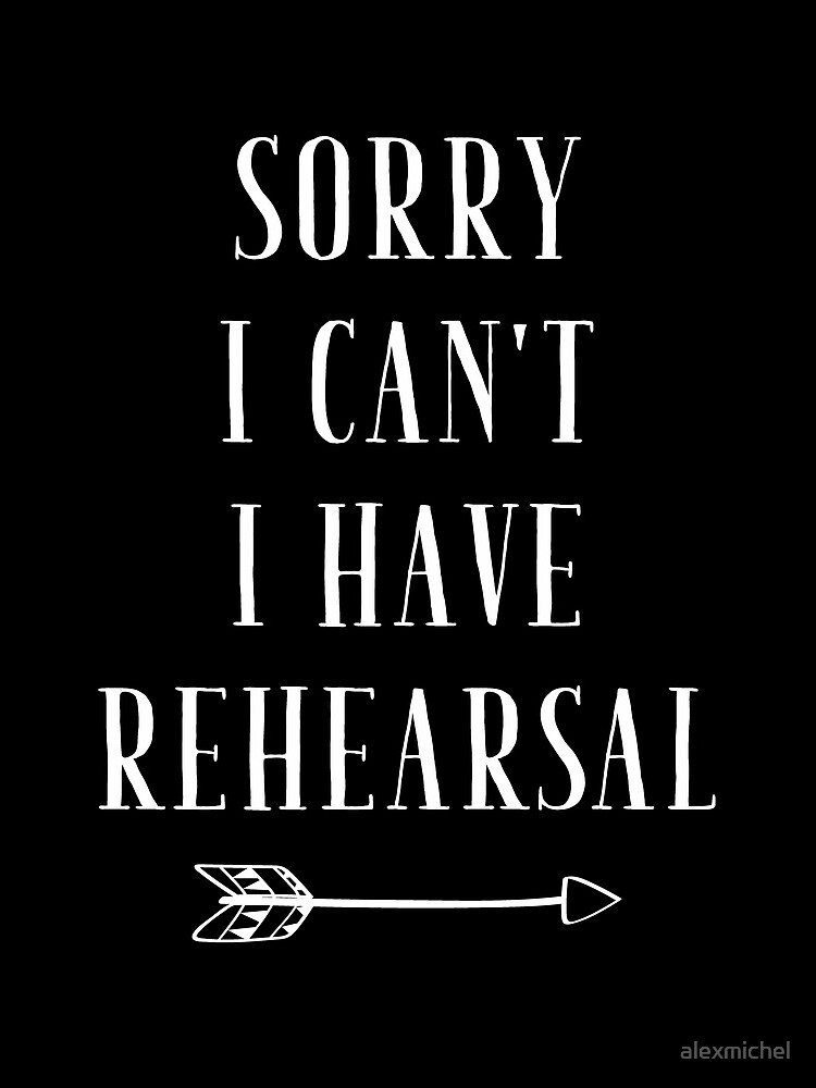 Sorry I can't I have Rehearsal - funny theatre lover by alexmichel