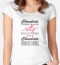 Chocolate doesn't ask silly questions, chocolate understands Women's Fitted Scoop T-Shirt
