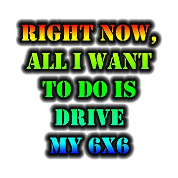 Right Now, All I Want To Do Is Drive My 6x6 by cmmei