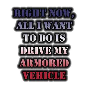 Right Now, All I Want To Do Is Drive My Armored Vehicle by cmmei