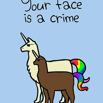 Your Face Is A Crime (Llamacorn and Alpacacorn) by jezkemp