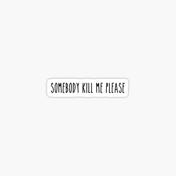 Somebody Kill Me Please Sticker