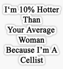 I'm 10% Hotter Than Your Average Woman Because I'm A Cellist  Sticker