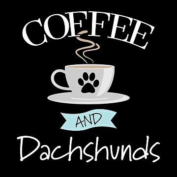 Dachshund Dog Design - Coffee And Dachshunds by kudostees