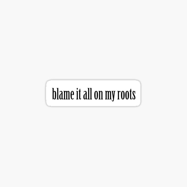Blame it all on my roots Sticker