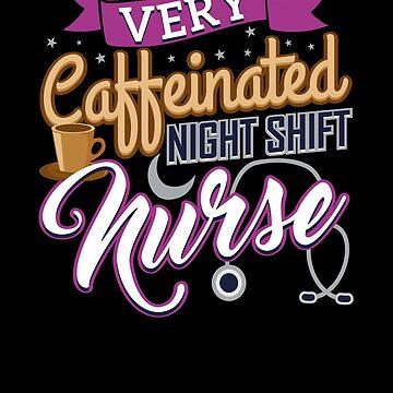 Very Caffeinated Night Shift Nurse by FairOaksDesigns
