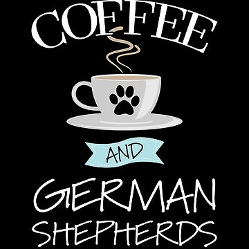 German Shepherd Dog Design - Coffee And German Shepherds by kudostees