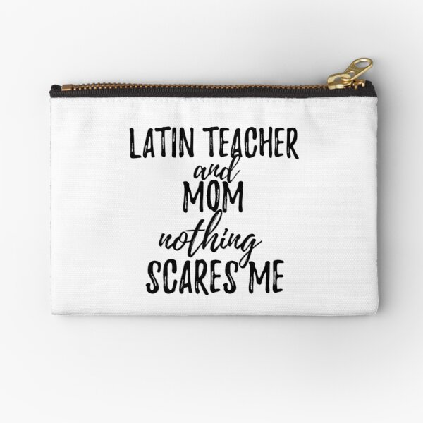 Latin Teacher Mom Funny Gift Idea for Mother Gag Joke Nothing Scares Me Zipper Pouch