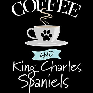 Cavalier King Charles Spaniel Dog Design - Coffee And King Charles Spaniels by kudostees