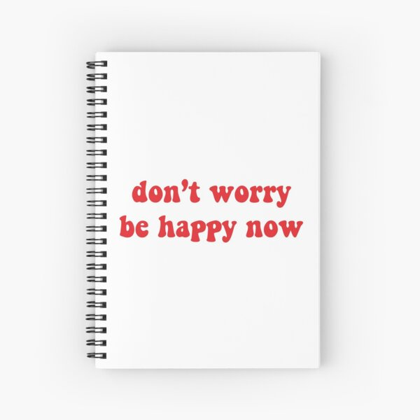 dont worry be happy now Spiral Notebook