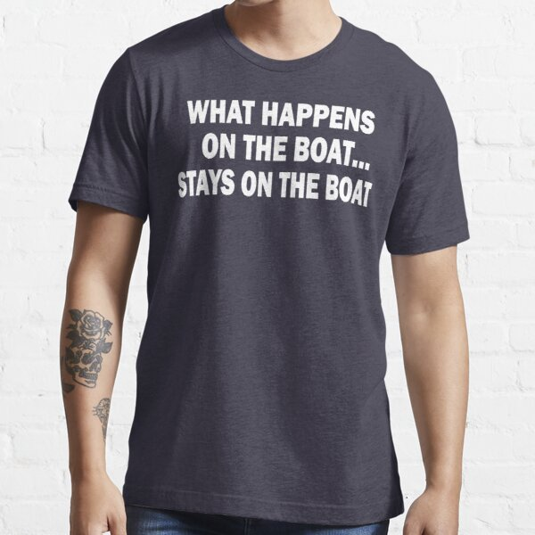 What happens on the boat... Stays on the boat - T-Shirt Essential T-Shirt
