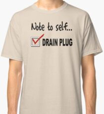 Note to self... Check drain plug Classic T-Shirt