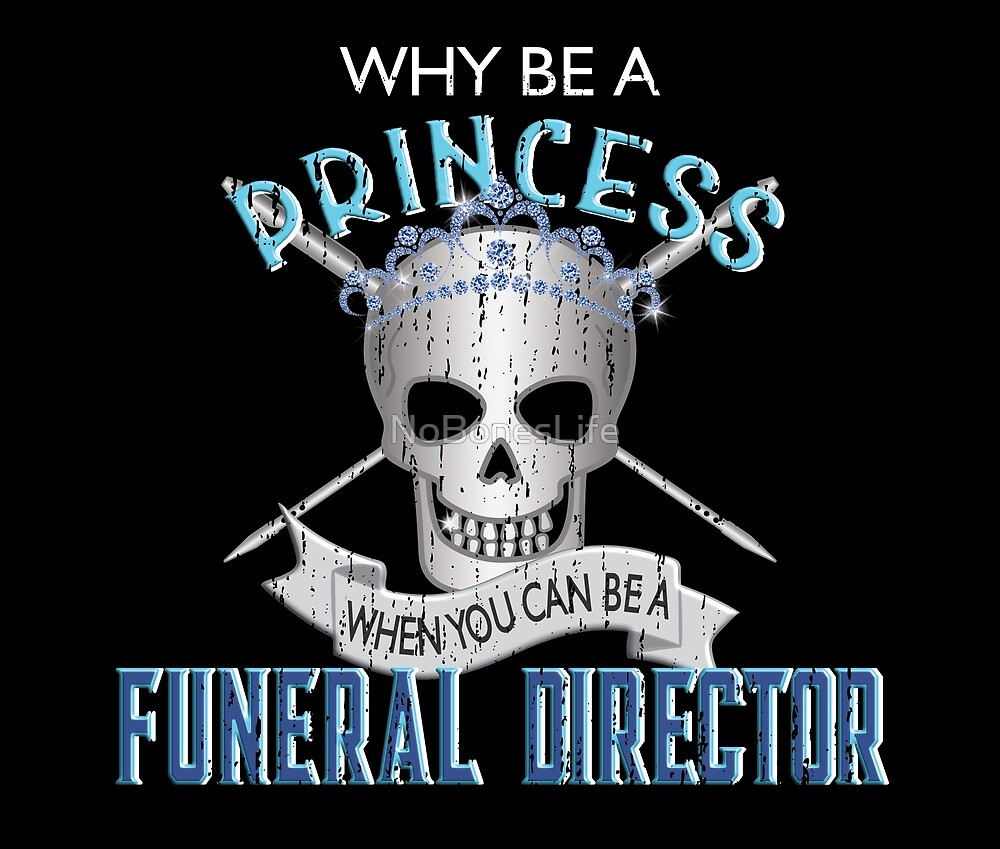 Why Be A Princess When You Can Be A Funeral Director by NoBonesLife