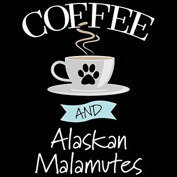 Alaskan Malamute Dog Design - Coffee And Alaskan Malamutes by kudostees