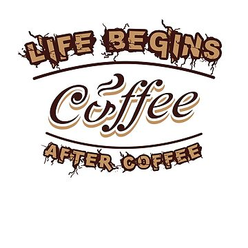 Life Begins After Coffee T-Shirt by ArtOfHappiness