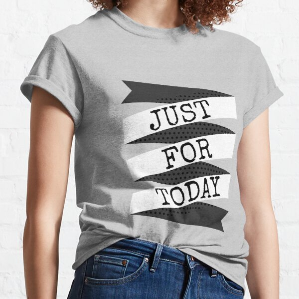 JUST FOR TODAY Classic T-Shirt