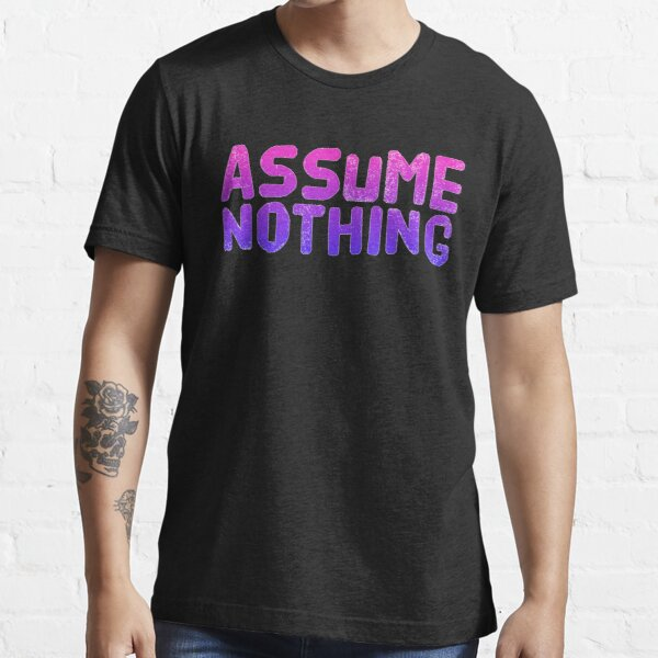 Assume Nothing Essential T-Shirt