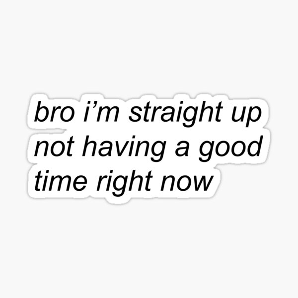 bro i'm straight up not having a good time right now Sticker