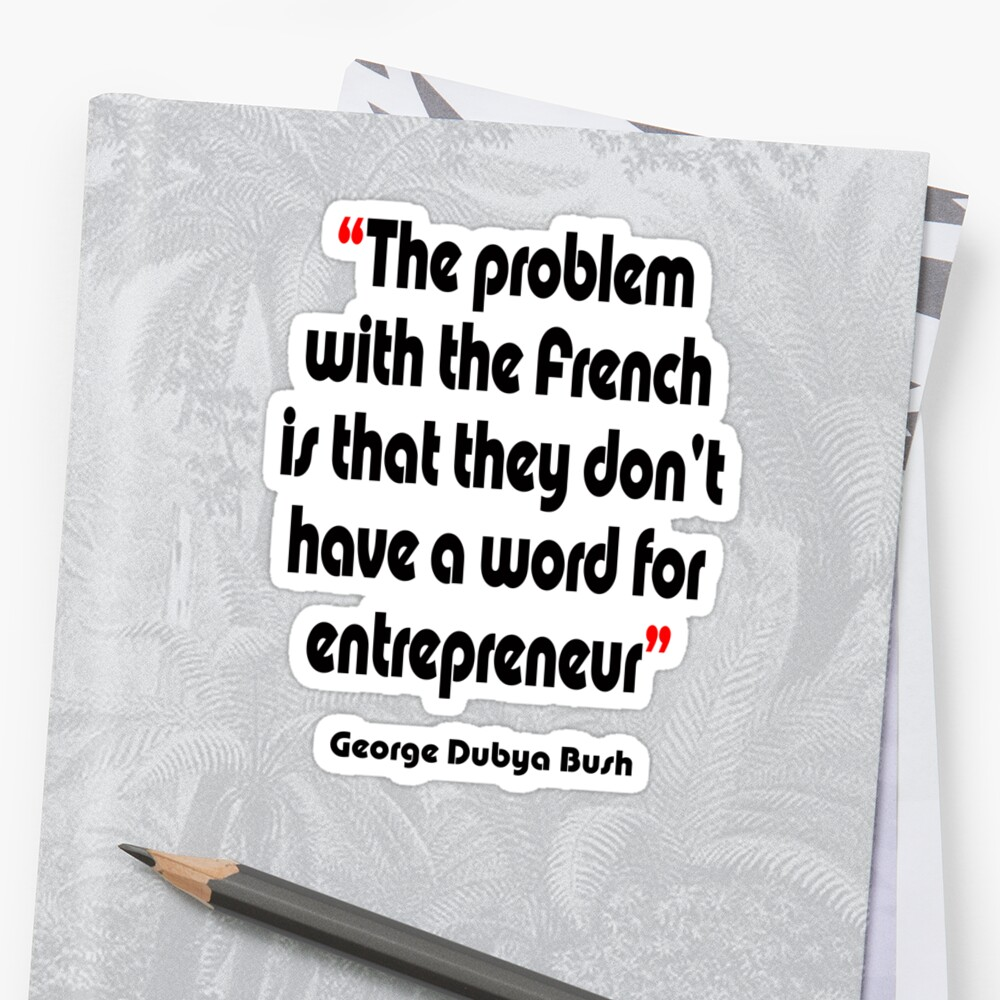 'No French word for entrepreneur'  - from the surreal George Dubya Bush series by gshapley